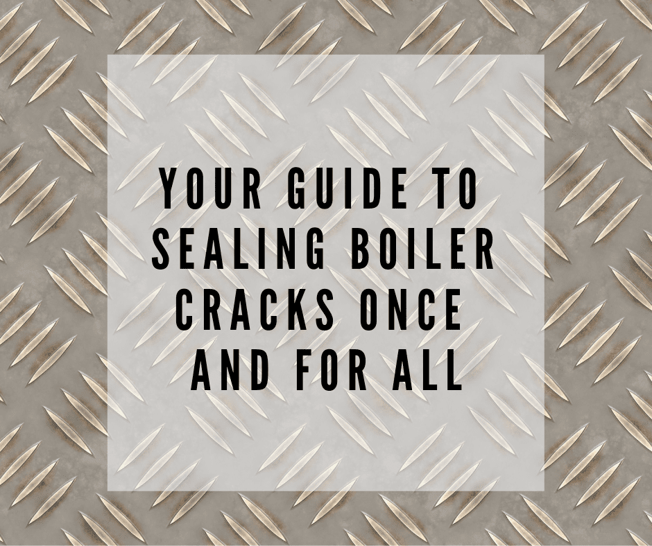 Your Guide to Sealing Boiler Cracks Once and For All